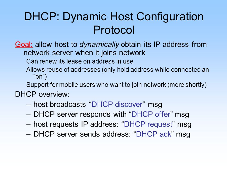 DHCP: Dynamic Host Configuration Protocol Goal: allow host to dynamically obtain its IP address from network server when it joins network Can renew it