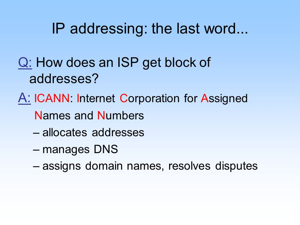 IP addressing: the last word... Q: How does an ISP get block of addresses? A: ICANN: Internet Corporation for Assigned Names and Numbers –allocates ad