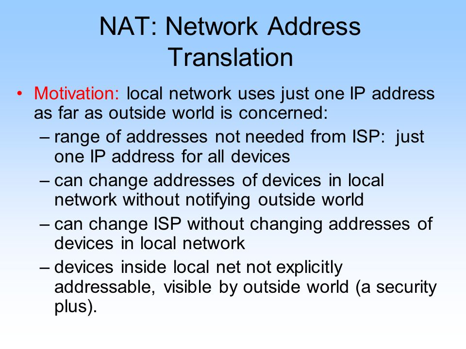 NAT: Network Address Translation Motivation: local network uses just one IP address as far as outside world is concerned: –range of addresses not needed from ISP: just one IP address for all devices –can change addresses of devices in local network without notifying outside world –can change ISP without changing addresses of devices in local network –devices inside local net not explicitly addressable, visible by outside world (a security plus).