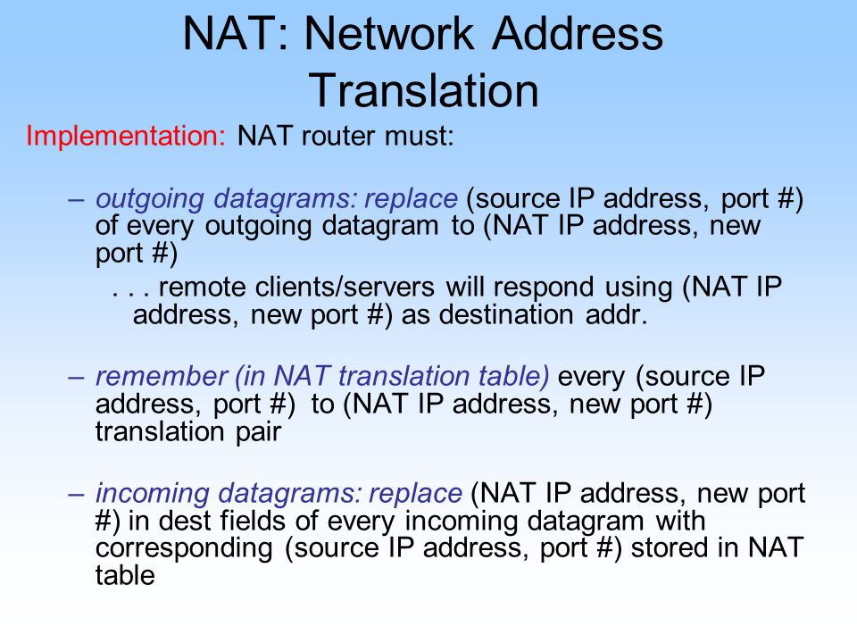 NAT: Network Address Translation Implementation: NAT router must: –outgoing datagrams: replace (source IP address, port #) of every outgoing datagram to (NAT IP address, new port #)...