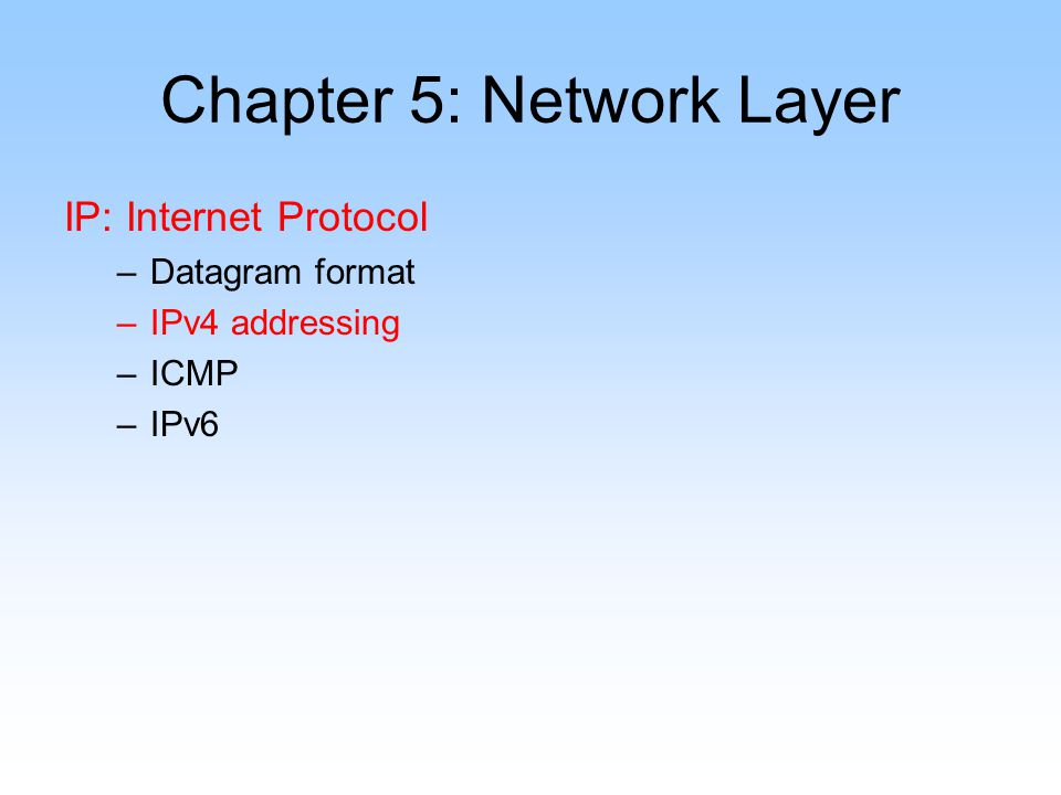 Chapter 5: Network Layer IP: Internet Protocol –Datagram format –IPv4 addressing –ICMP –IPv6