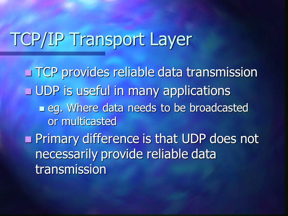 TCP/IP Transport Layer TCP provides reliable data transmission TCP provides reliable data transmission UDP is useful in many applications UDP is usefu