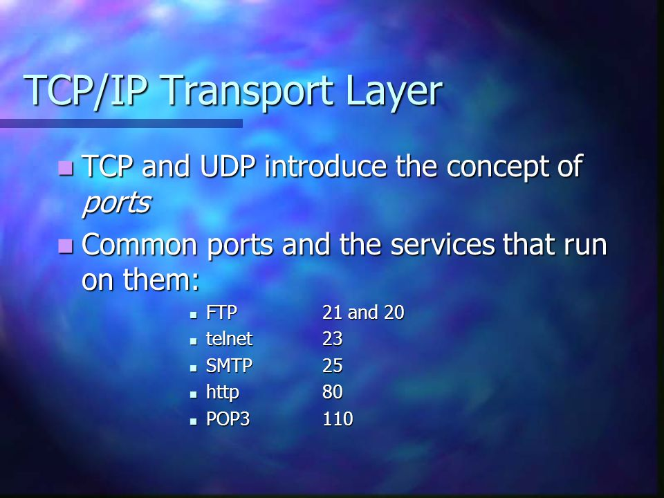 TCP/IP Transport Layer TCP and UDP introduce the concept of ports TCP and UDP introduce the concept of ports Common ports and the services that run on