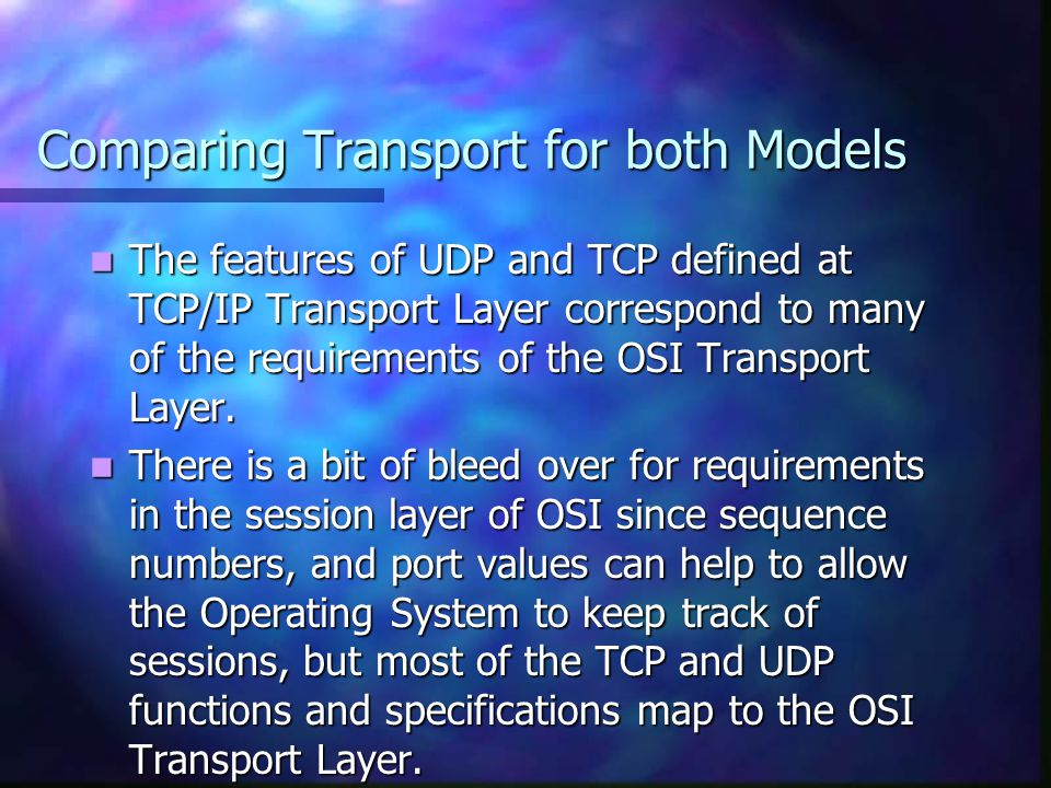 Comparing Transport for both Models The features of UDP and TCP defined at TCP/IP Transport Layer correspond to many of the requirements of the OSI Tr