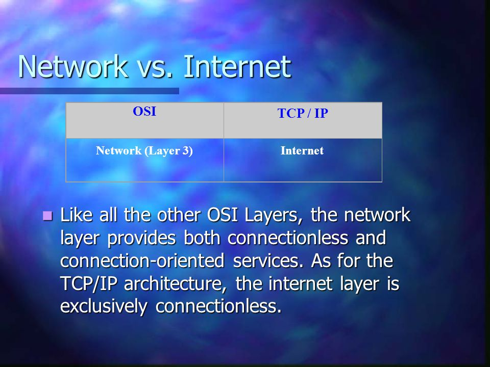 Network vs. Internet Like all the other OSI Layers, the network layer provides both connectionless and connection-oriented services. As for the TCP/IP
