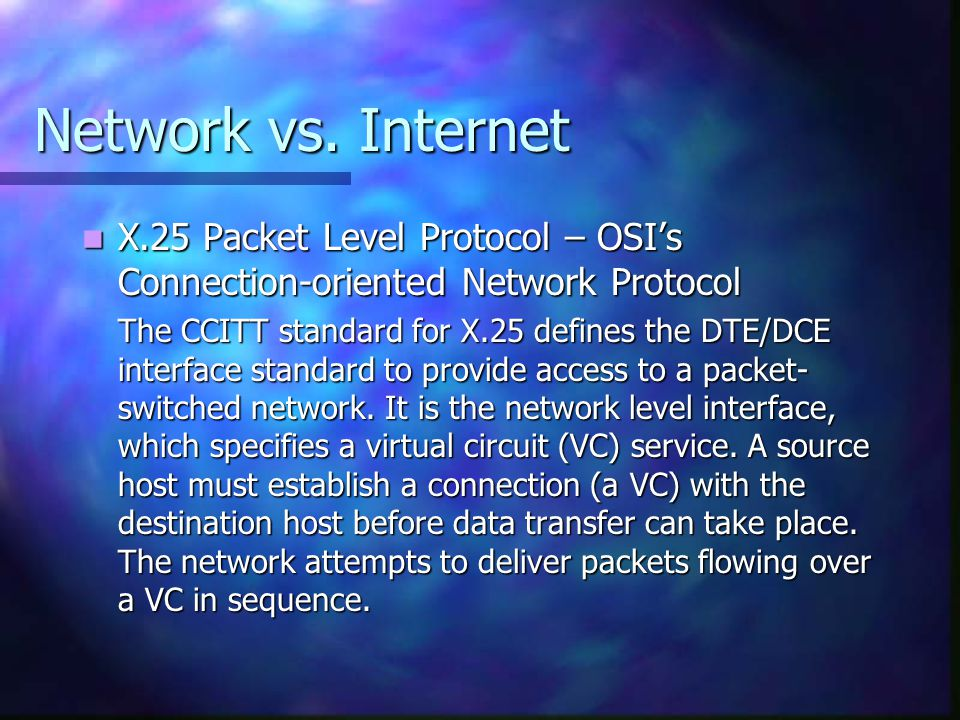 Network vs. Internet X.25 Packet Level Protocol – OSI's Connection-oriented Network Protocol X.25 Packet Level Protocol – OSI's Connection-oriented Ne