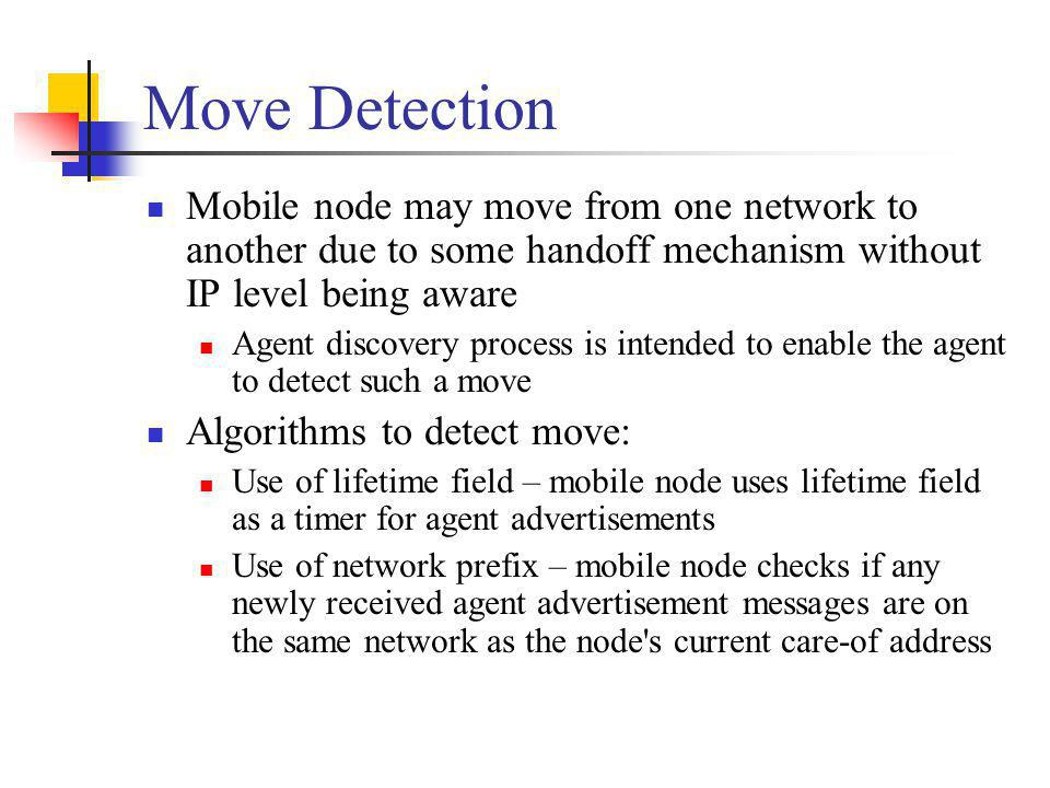 Move Detection Mobile node may move from one network to another due to some handoff mechanism without IP level being aware Agent discovery process is