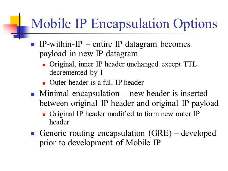 Mobile IP Encapsulation Options IP-within-IP – entire IP datagram becomes payload in new IP datagram Original, inner IP header unchanged except TTL de