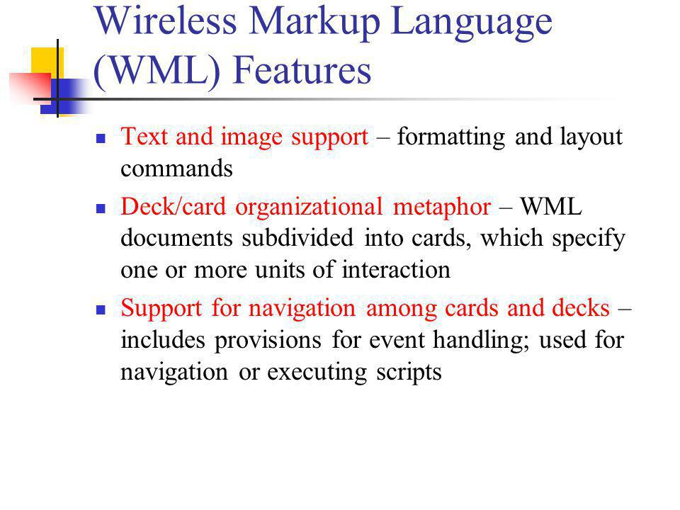 Wireless Markup Language (WML) Features Text and image support – formatting and layout commands Deck/card organizational metaphor – WML documents subd