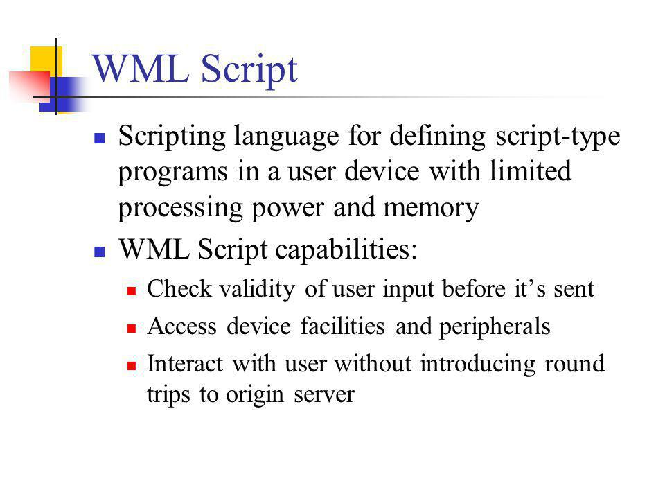 WML Script Scripting language for defining script-type programs in a user device with limited processing power and memory WML Script capabilities: Che