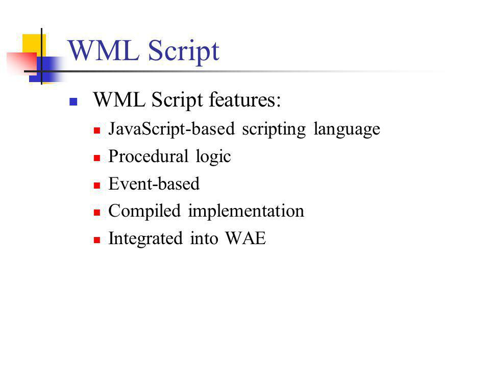WML Script WML Script features: JavaScript-based scripting language Procedural logic Event-based Compiled implementation Integrated into WAE