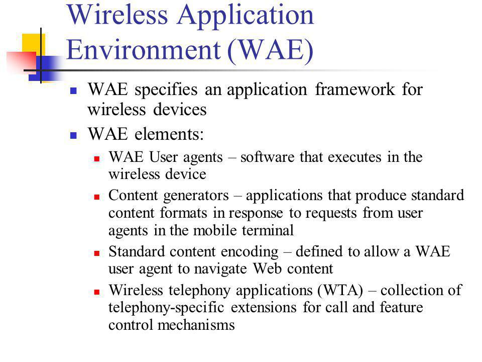 Wireless Application Environment (WAE) WAE specifies an application framework for wireless devices WAE elements: WAE User agents – software that execu