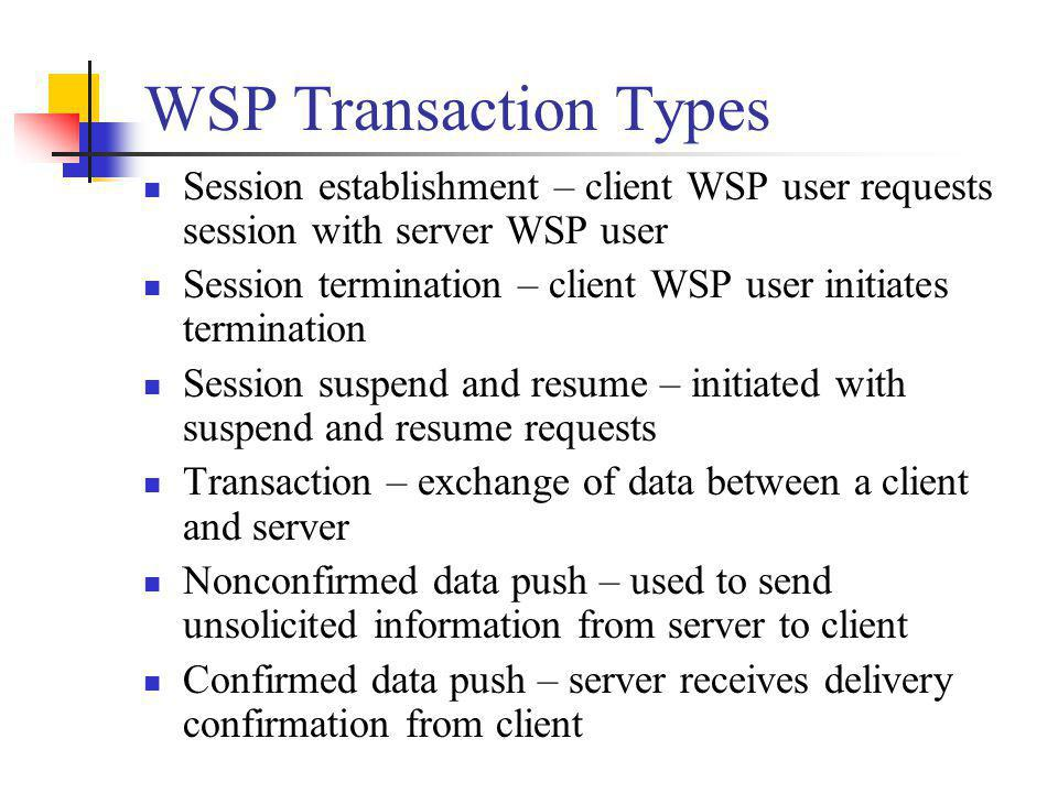 WSP Transaction Types Session establishment – client WSP user requests session with server WSP user Session termination – client WSP user initiates te