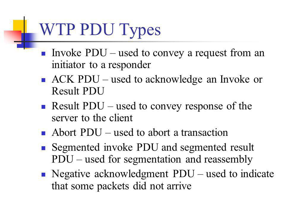 WTP PDU Types Invoke PDU – used to convey a request from an initiator to a responder ACK PDU – used to acknowledge an Invoke or Result PDU Result PDU
