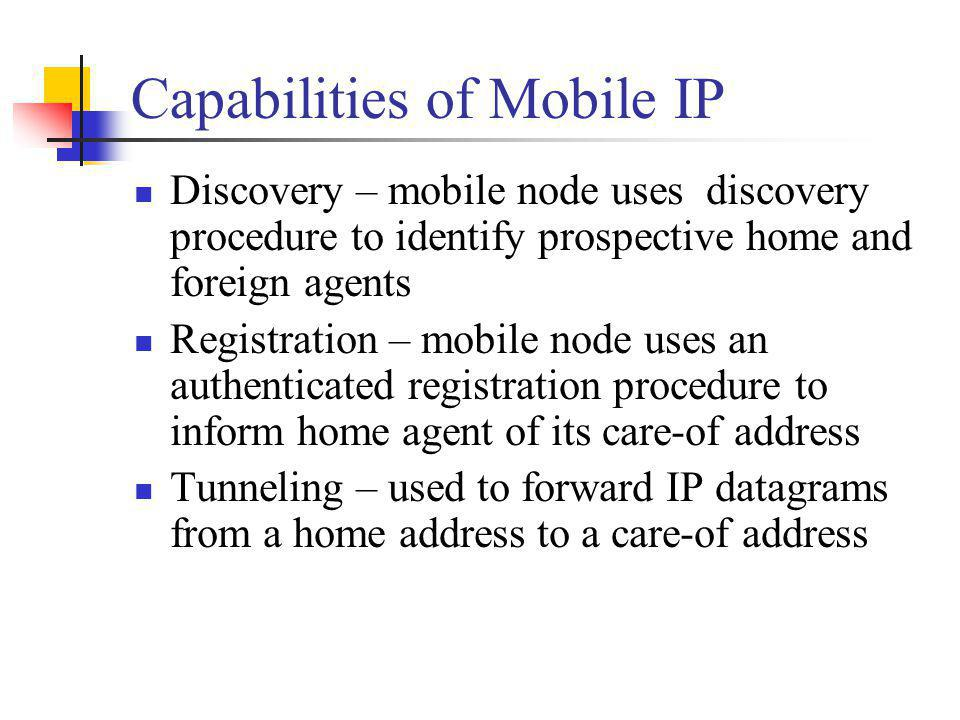 Registration Procedure Security Mobile IP designed to resist attacks Node pretending to be a foreign agent sends registration request to a home agent to divert mobile node traffic to itself Agent replays old registration messages to cut mobile node from network For message authentication, registration request and reply contain authentication extension Fields = type, length, security parameter index (SPI), authenticator