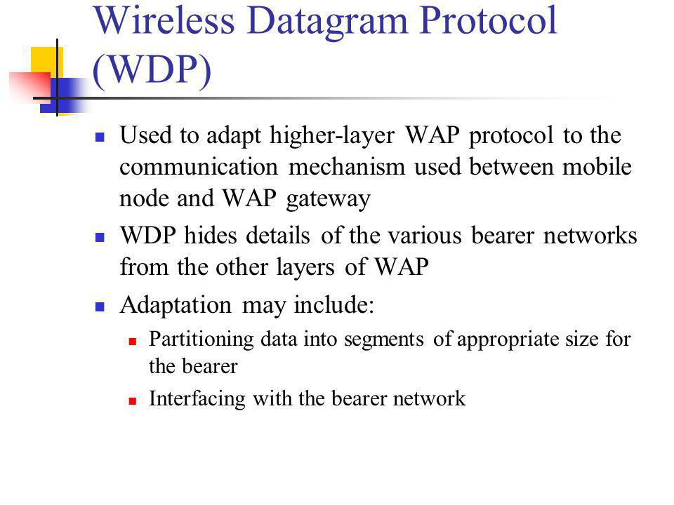 Wireless Datagram Protocol (WDP) Used to adapt higher-layer WAP protocol to the communication mechanism used between mobile node and WAP gateway WDP h