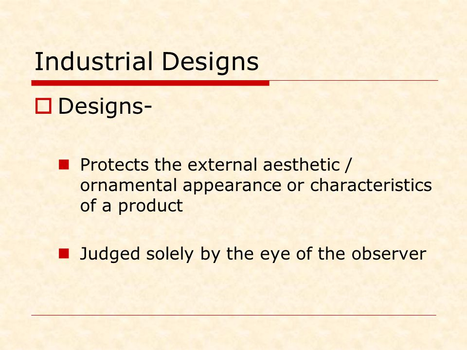 Industrial Designs  Designs- Protects the external aesthetic / ornamental appearance or characteristics of a product Judged solely by the eye of the