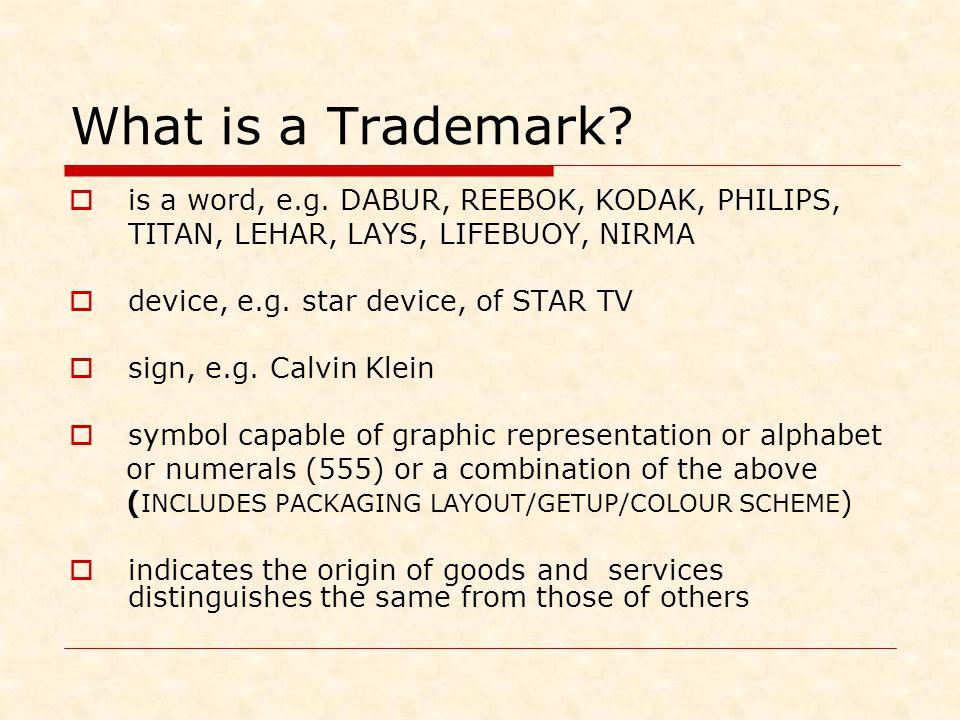 What is a Trademark?  is a word, e.g. DABUR, REEBOK, KODAK, PHILIPS, TITAN, LEHAR, LAYS, LIFEBUOY, NIRMA  device, e.g. star device, of STAR TV  sig