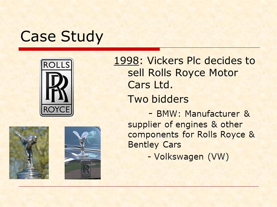 Case Study 1998: Vickers Plc decides to sell Rolls Royce Motor Cars Ltd. Two bidders - BMW: Manufacturer & supplier of engines & other components for