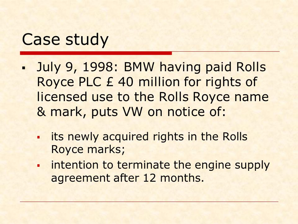 Case study  July 9, 1998: BMW having paid Rolls Royce PLC £ 40 million for rights of licensed use to the Rolls Royce name & mark, puts VW on notice o