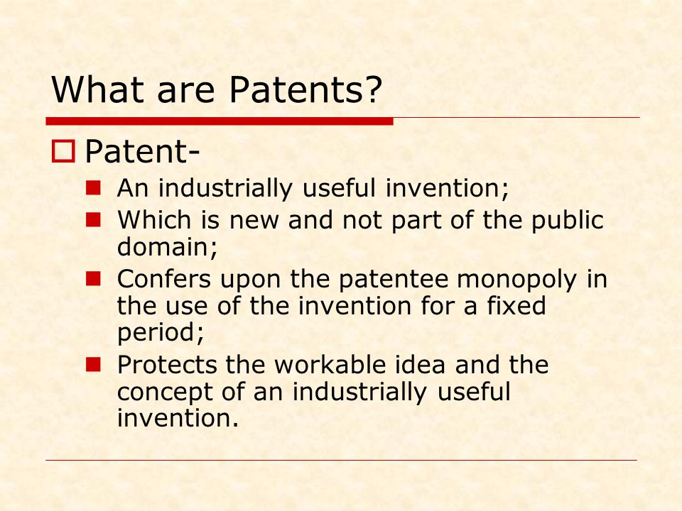 What are Patents?  Patent- An industrially useful invention; Which is new and not part of the public domain; Confers upon the patentee monopoly in th