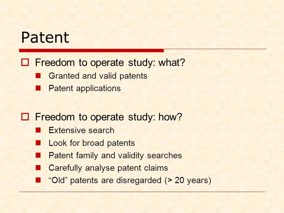 Patent  Freedom to operate study: what? Granted and valid patents Patent applications  Freedom to operate study: how? Extensive search Look for broa