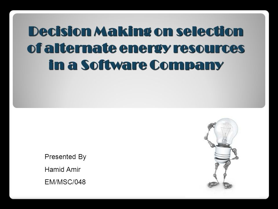 Decision Making on selection of alternate energy resources in a Software Company Presented By Hamid Amir EM/MSC/048