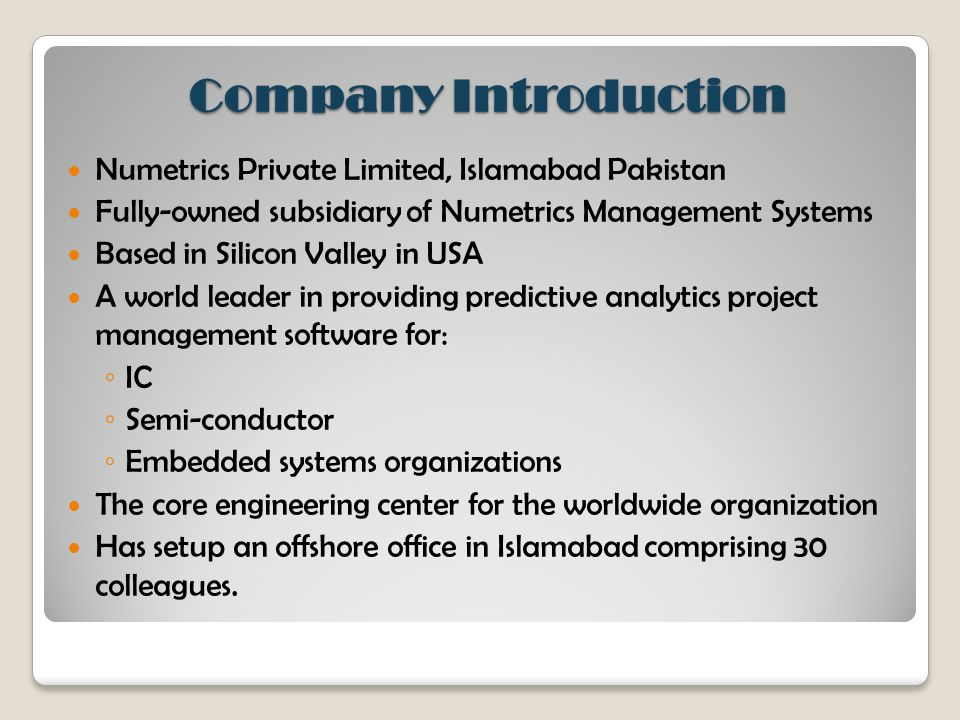 Company Introduction Numetrics Private Limited, Islamabad Pakistan Fully-owned subsidiary of Numetrics Management Systems Based in Silicon Valley in USA A world leader in providing predictive analytics project management software for: ◦ IC ◦ Semi-conductor ◦ Embedded systems organizations The core engineering center for the worldwide organization Has setup an offshore office in Islamabad comprising 30 colleagues.