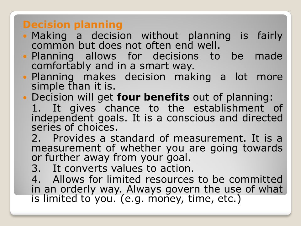Decision planning Making a decision without planning is fairly common but does not often end well. Planning allows for decisions to be made comfortabl
