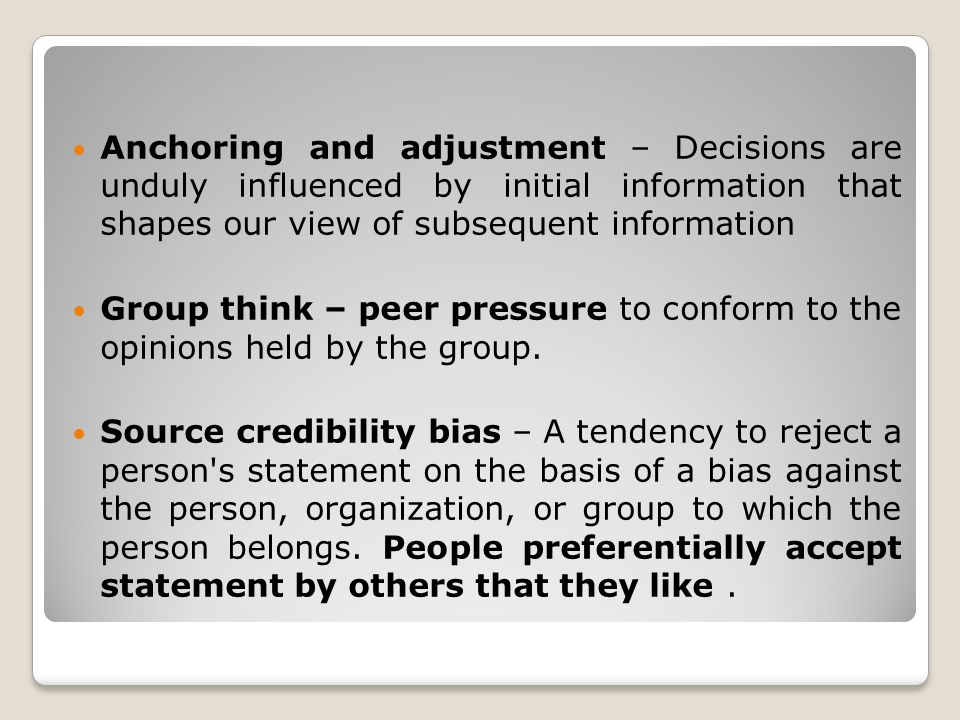 Anchoring and adjustment – Decisions are unduly influenced by initial information that shapes our view of subsequent information Group think – peer pr