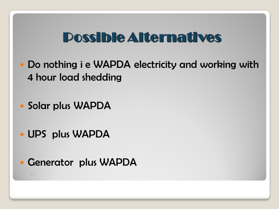 Possible Alternatives Do nothing i e WAPDA electricity and working with 4 hour load shedding Solar plus WAPDA UPS plus WAPDA Generator plus WAPDA ◦