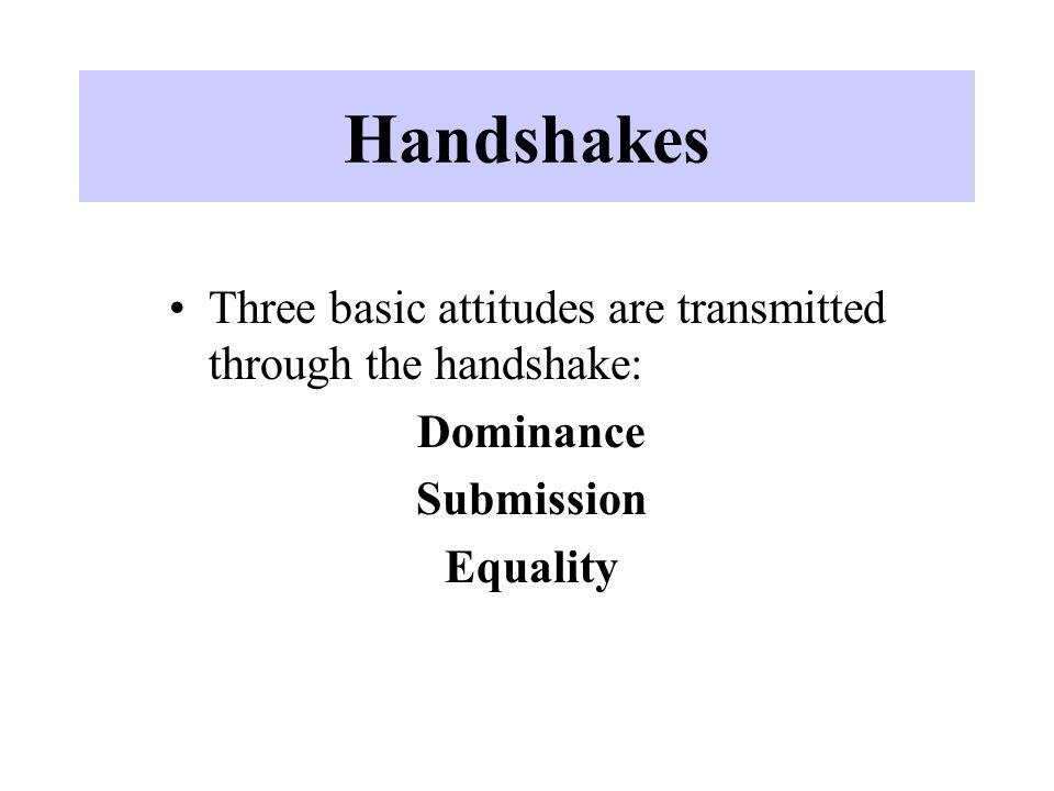 Handshakes Three basic attitudes are transmitted through the handshake: Dominance Submission Equality