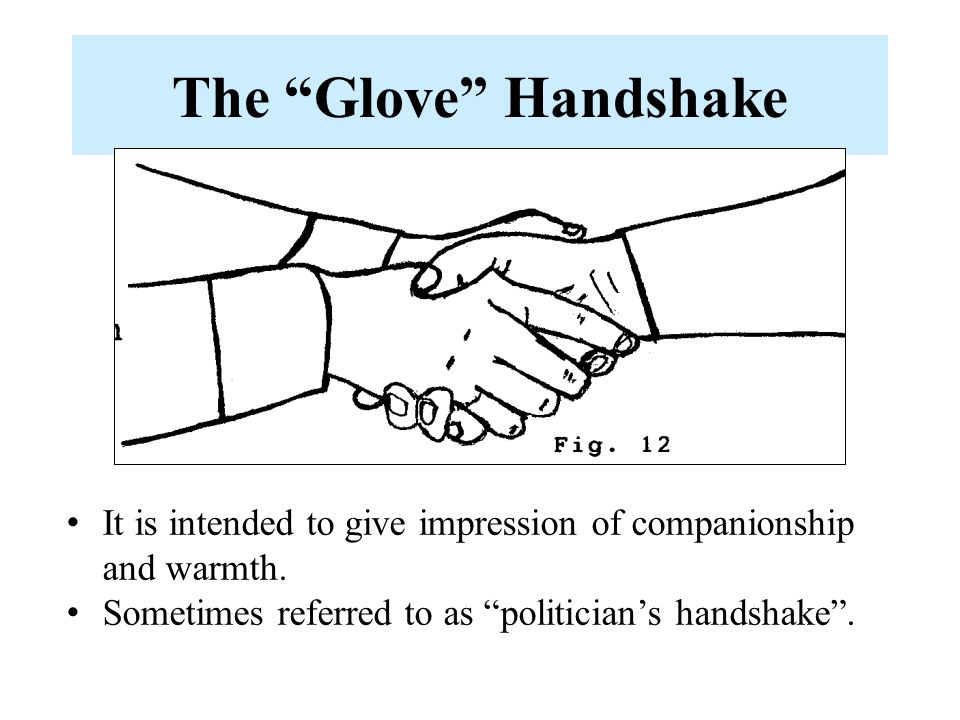 """The """"Glove"""" Handshake It is intended to give impression of companionship and warmth. Sometimes referred to as """"politician's handshake""""."""