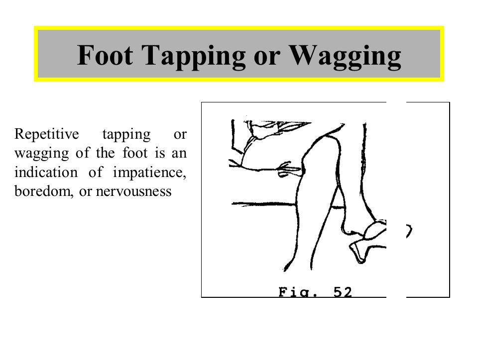 Foot Tapping or Wagging Repetitive tapping or wagging of the foot is an indication of impatience, boredom, or nervousness