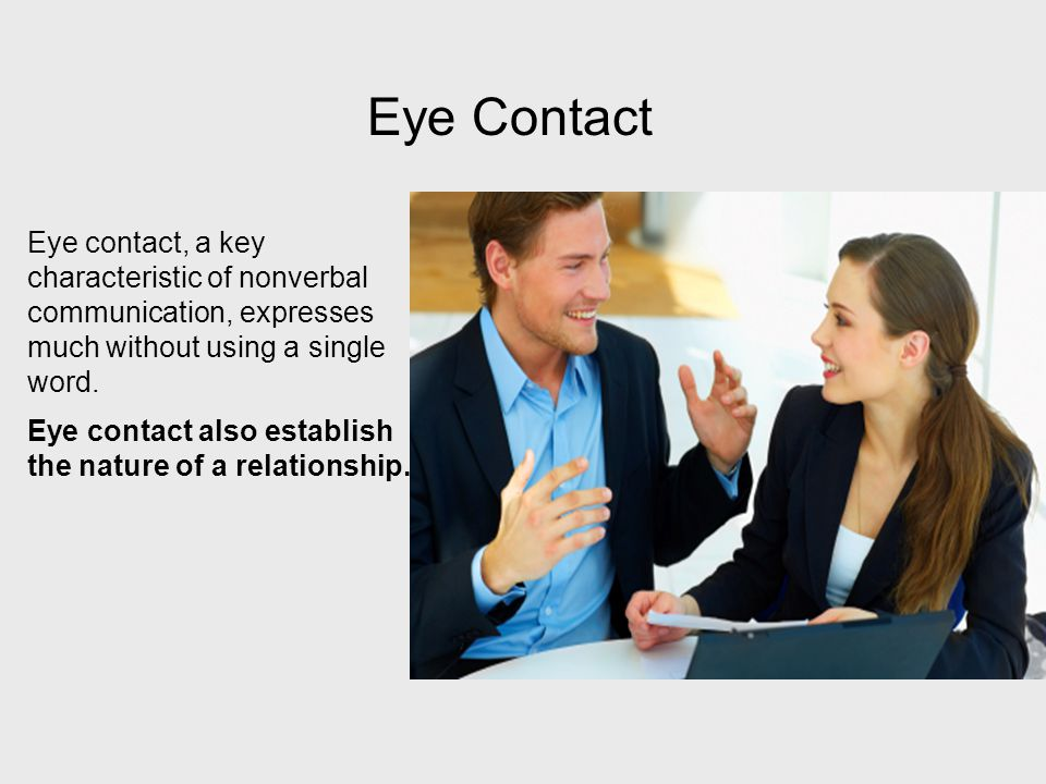 Eye contact, a key characteristic of nonverbal communication, expresses much without using a single word. Eye contact also establish the nature of a r