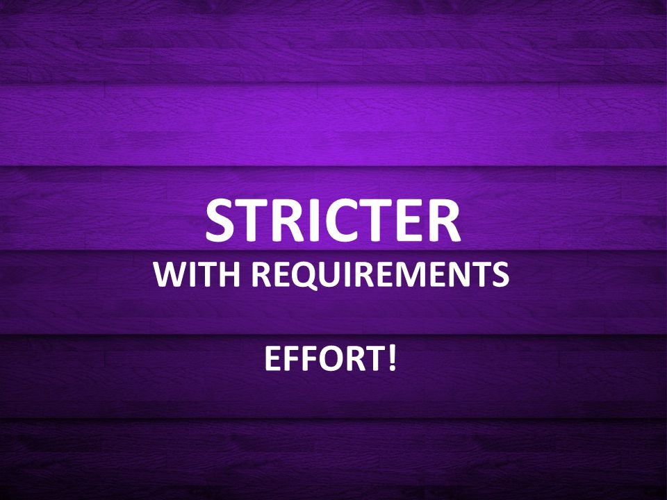 STRICTER WITH REQUIREMENTS EFFORT!
