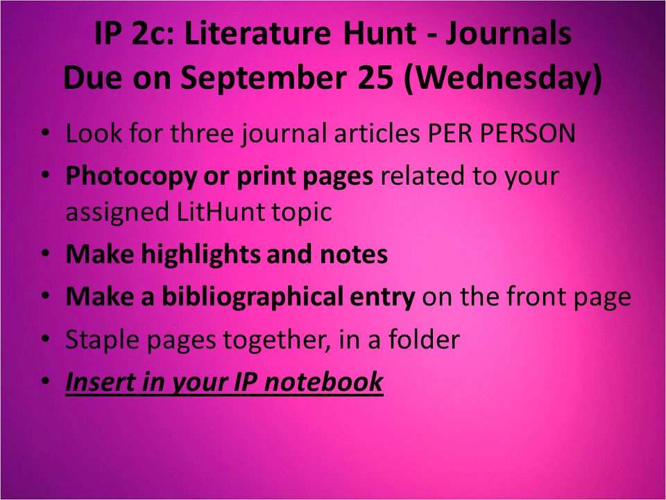 IP 2c: Literature Hunt - Journals Due on September 25 (Wednesday) Look for three journal articles PER PERSON Photocopy or print pages related to your