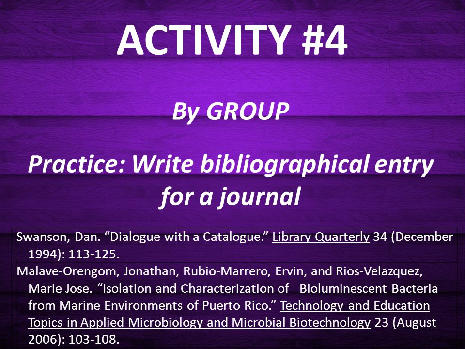 "ACTIVITY #4 By GROUP Practice: Write bibliographical entry for a journal Swanson, Dan. ""Dialogue with a Catalogue."" Library Quarterly 34 (December 199"