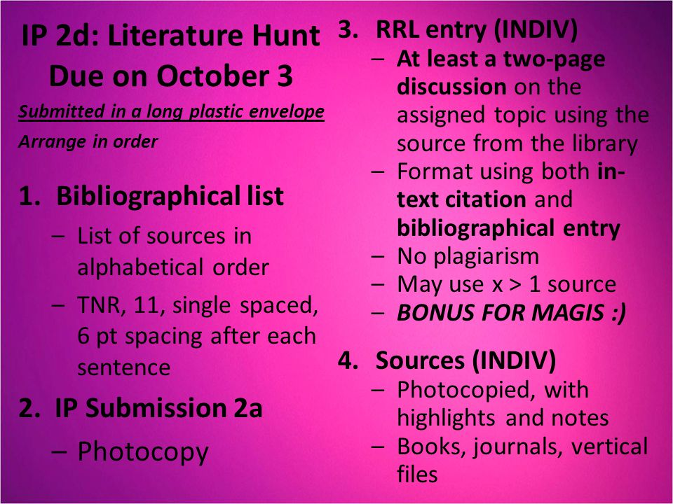 IP 2d: Literature Hunt Due on October 3 Submitted in a long plastic envelope Arrange in order 1.Bibliographical list –List of sources in alphabetical