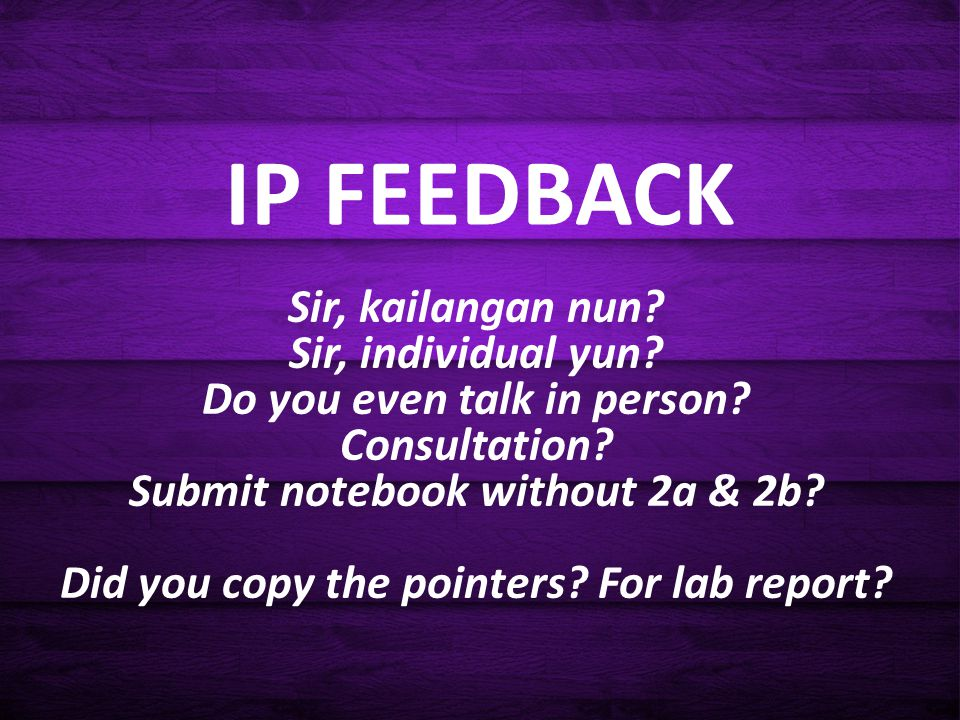 IP FEEDBACK Sir, kailangan nun? Sir, individual yun? Do you even talk in person? Consultation? Submit notebook without 2a & 2b? Did you copy the point