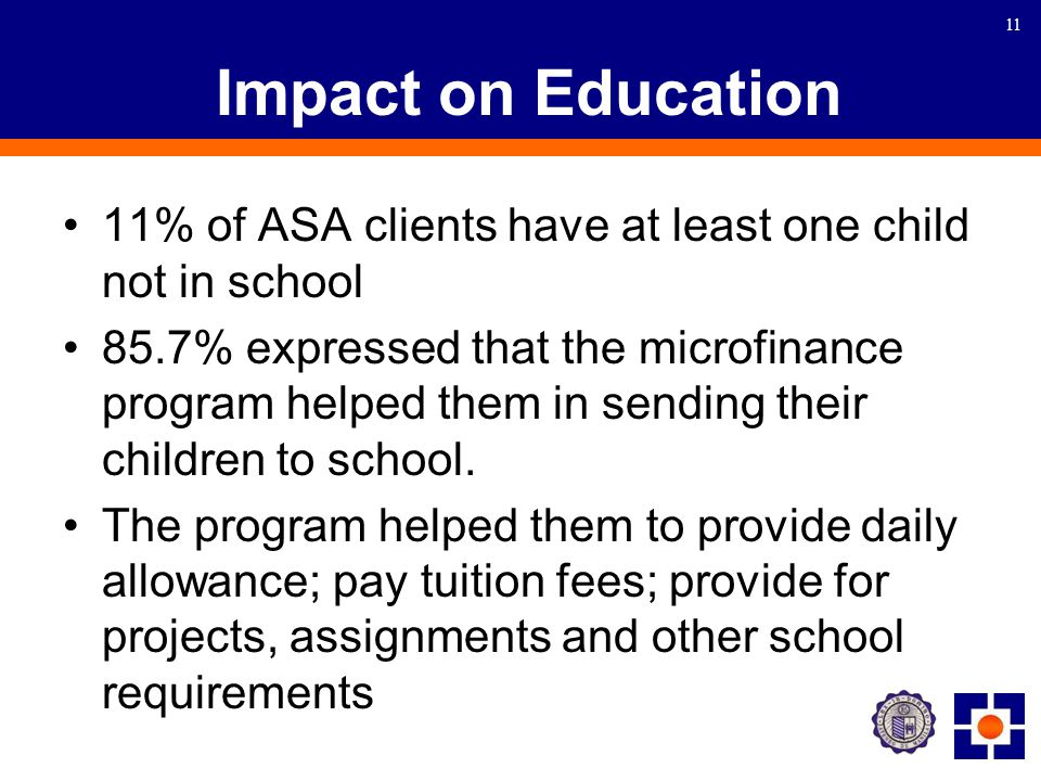 11 Impact on Education 11% of ASA clients have at least one child not in school 85.7% expressed that the microfinance program helped them in sending their children to school.