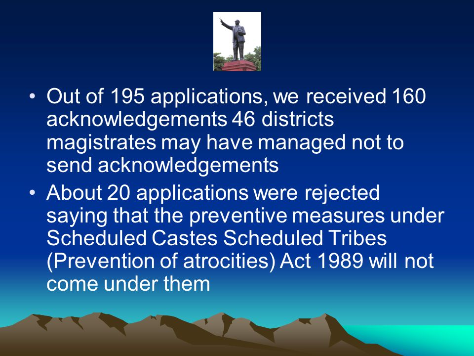 Out of 195 applications, we received 160 acknowledgements 46 districts magistrates may have managed not to send acknowledgements About 20 applications were rejected saying that the preventive measures under Scheduled Castes Scheduled Tribes (Prevention of atrocities) Act 1989 will not come under them