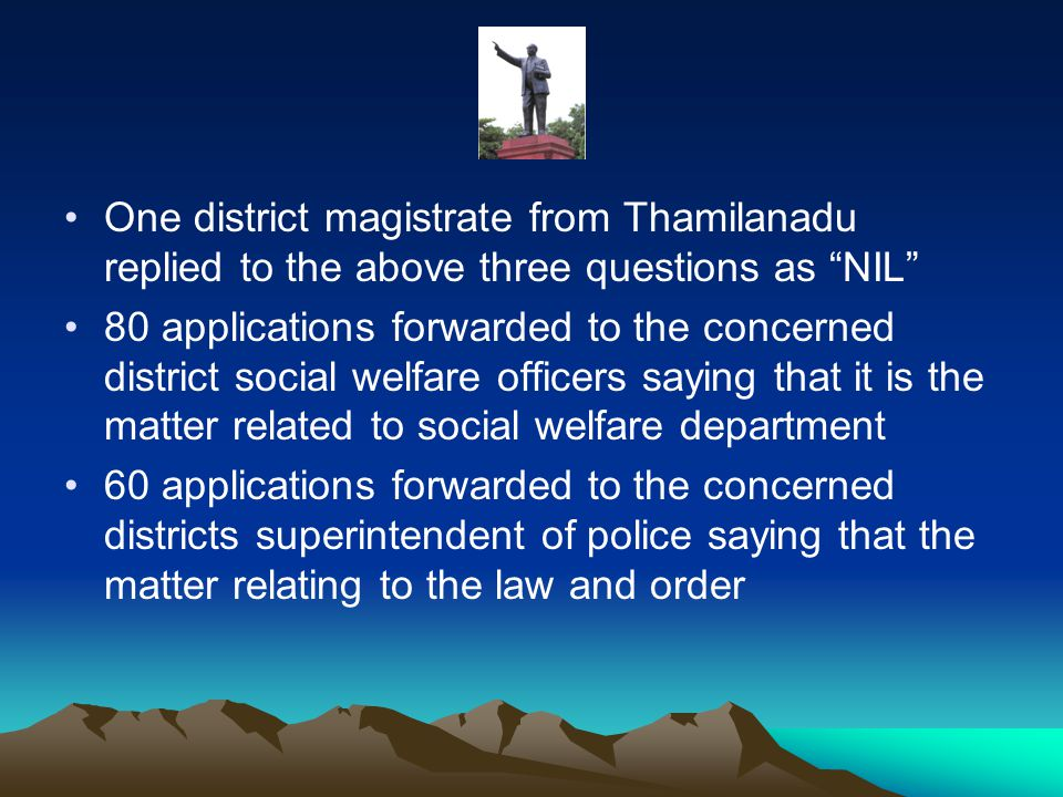 One district magistrate from Thamilanadu replied to the above three questions as NIL 80 applications forwarded to the concerned district social welfare officers saying that it is the matter related to social welfare department 60 applications forwarded to the concerned districts superintendent of police saying that the matter relating to the law and order