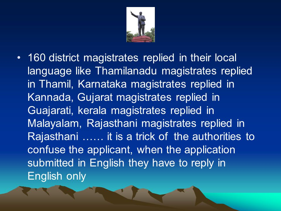 160 district magistrates replied in their local language like Thamilanadu magistrates replied in Thamil, Karnataka magistrates replied in Kannada, Gujarat magistrates replied in Guajarati, kerala magistrates replied in Malayalam, Rajasthani magistrates replied in Rajasthani …… it is a trick of the authorities to confuse the applicant, when the application submitted in English they have to reply in English only