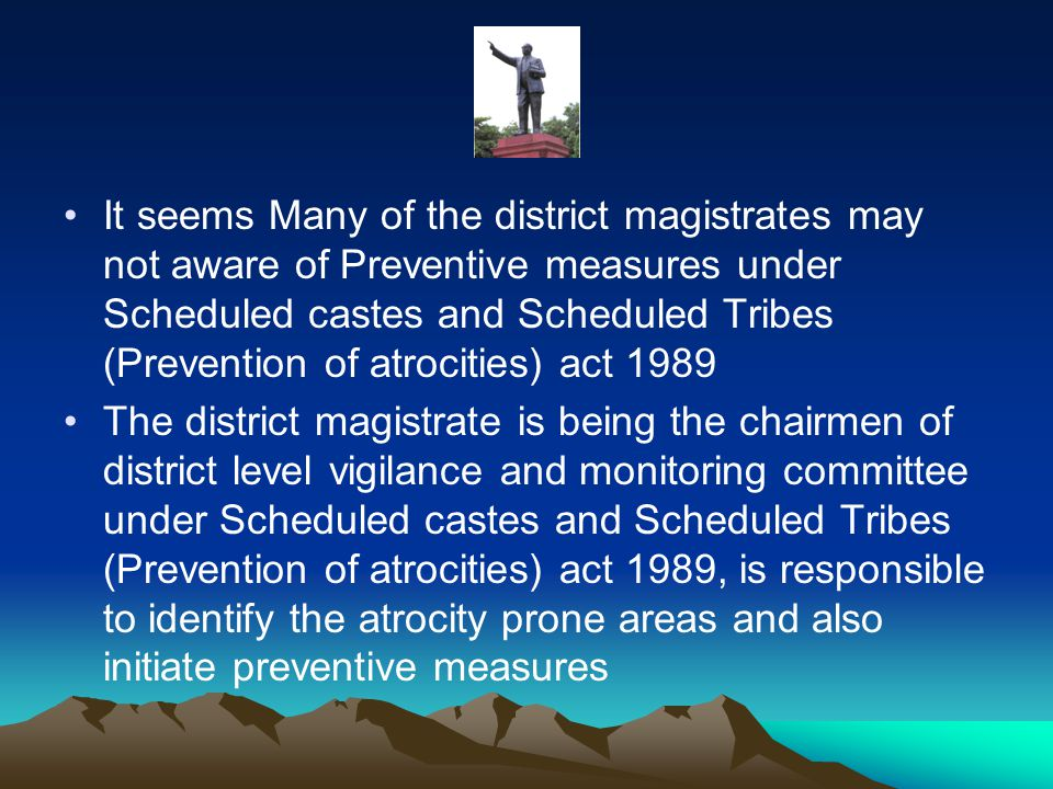 It seems Many of the district magistrates may not aware of Preventive measures under Scheduled castes and Scheduled Tribes (Prevention of atrocities) act 1989 The district magistrate is being the chairmen of district level vigilance and monitoring committee under Scheduled castes and Scheduled Tribes (Prevention of atrocities) act 1989, is responsible to identify the atrocity prone areas and also initiate preventive measures