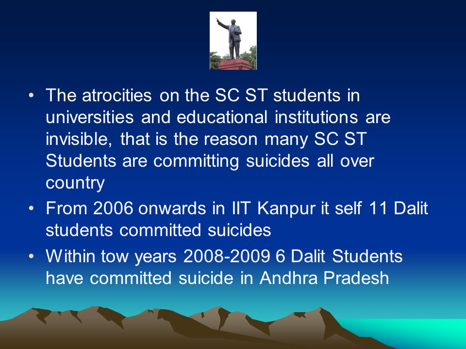 The atrocities on the SC ST students in universities and educational institutions are invisible, that is the reason many SC ST Students are committing suicides all over country From 2006 onwards in IIT Kanpur it self 11 Dalit students committed suicides Within tow years 2008-2009 6 Dalit Students have committed suicide in Andhra Pradesh