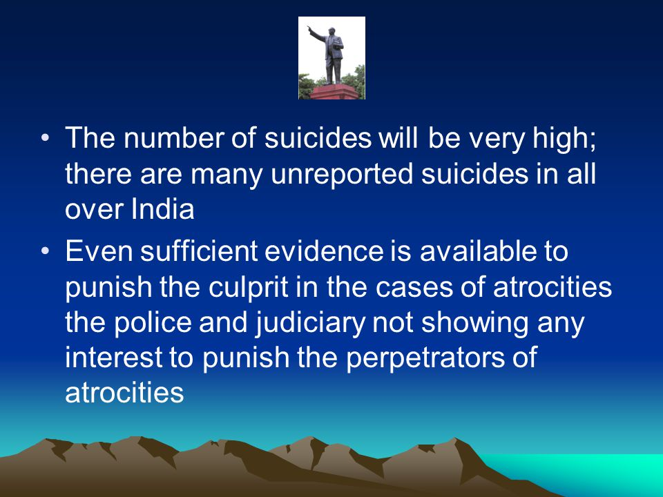 The number of suicides will be very high; there are many unreported suicides in all over India Even sufficient evidence is available to punish the culprit in the cases of atrocities the police and judiciary not showing any interest to punish the perpetrators of atrocities