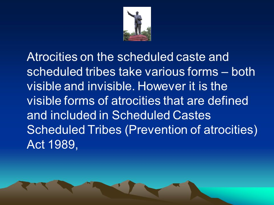 Atrocities on the scheduled caste and scheduled tribes take various forms – both visible and invisible.