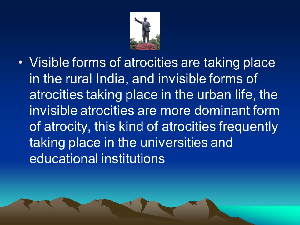Visible forms of atrocities are taking place in the rural India, and invisible forms of atrocities taking place in the urban life, the invisible atrocities are more dominant form of atrocity, this kind of atrocities frequently taking place in the universities and educational institutions