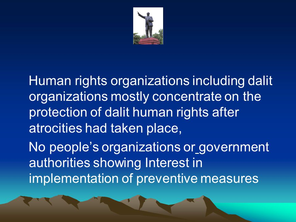 Human rights organizations including dalit organizations mostly concentrate on the protection of dalit human rights after atrocities had taken place, No people's organizations or government authorities showing Interest in implementation of preventive measures